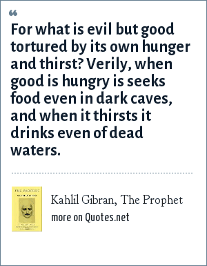 Kahlil Gibran, The Prophet: For what is evil but good tortured by its own hunger and thirst? Verily, when good is hungry is seeks food even in dark caves, and when it thirsts it drinks even of dead waters.