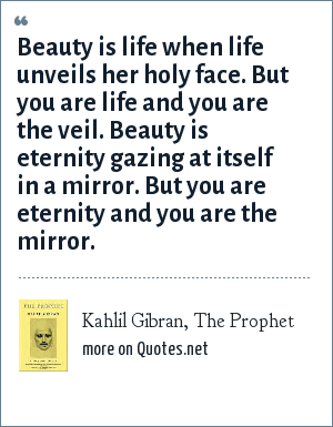 Kahlil Gibran, The Prophet: Beauty is life when life unveils her holy face. But you are life and you are the veil. Beauty is eternity gazing at itself in a mirror. But you are eternity and you are the mirror.
