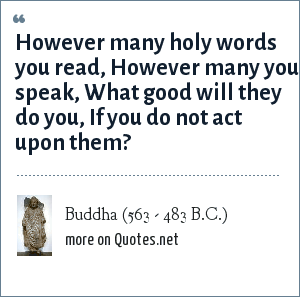 Buddha (563 - 483 B.C.): However many holy words you read, However many you speak, What good will they do you, If you do not act upon them?