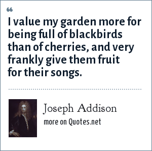 Joseph Addison: I value my garden more for being full of blackbirds than of cherries, and very frankly give them fruit for their songs.