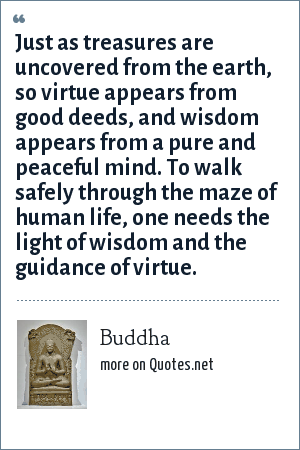 Buddha: Just as treasures are uncovered from the earth, so virtue appears from good deeds, and wisdom appears from a pure and peaceful mind. To walk safely through the maze of human life, one needs the light of wisdom and the guidance of virtue.