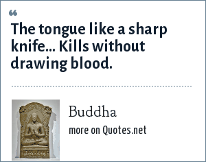 Buddha: The tongue like a sharp knife... Kills without drawing blood.