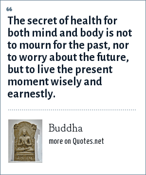 Buddha: The secret of health for both mind and body is not to mourn for the past, nor to worry about the future, but to live the present moment wisely and earnestly.