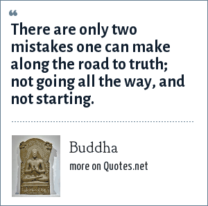 Buddha: There are only two mistakes one can make along the road to truth; not going all the way, and not starting.
