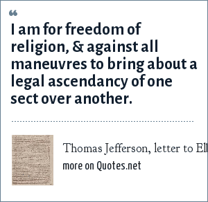 Thomas Jefferson, letter to Elbridge Gerry, 1799: I am for freedom of religion, & against all maneuvres to bring about a legal ascendancy of one sect over another.