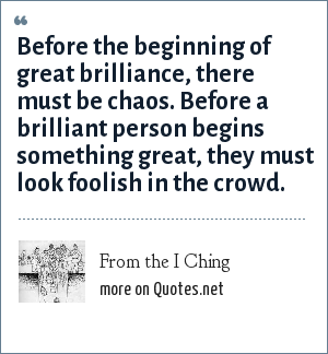 From the I Ching: Before the beginning of great brilliance, there must be chaos. Before a brilliant person begins something great, they must look foolish in the crowd.