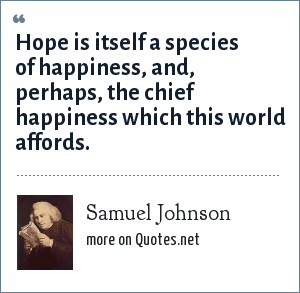 Samuel Johnson: Hope is itself a species of happiness, and, perhaps, the chief happiness which this world affords.
