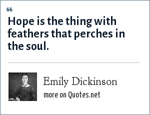 Emily Dickinson: Hope is the thing with feathers that perches in the soul.