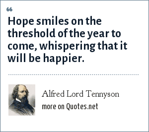 Alfred Lord Tennyson: Hope smiles on the threshold of the year to come, whispering that it will be happier.