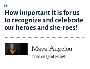 Maya Angelou: How important it is for us to recognize and celebrate our heroes and she-roes!
