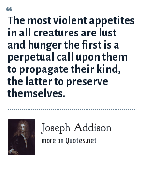 Joseph Addison: The most violent appetites in all creatures are lust and hunger the first is a perpetual call upon them to propagate their kind, the latter to preserve themselves.