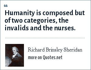 Richard Brinsley Sheridan: Humanity is composed but of two categories, the invalids and the nurses.
