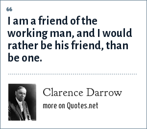 Clarence Darrow: I am a friend of the working man, and I would rather be his friend, than be one.