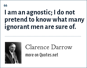 Clarence Darrow: I am an agnostic; I do not pretend to know what many ignorant men are sure of.