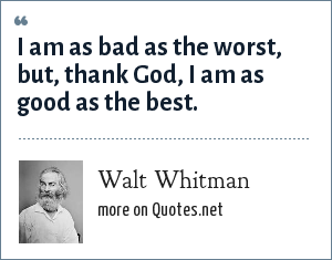 Walt Whitman: I am as bad as the worst, but, thank God, I am as good as the best.