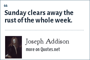 Joseph Addison: Sunday clears away the rust of the whole week.