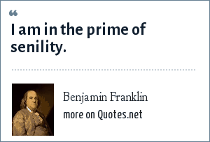 Benjamin Franklin: I am in the prime of senility.