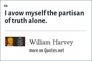 William Harvey: I avow myself the partisan of truth alone.