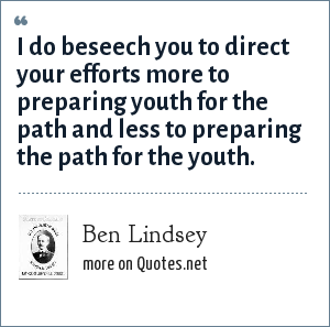 Ben Lindsey: I do beseech you to direct your efforts more to preparing youth for the path and less to preparing the path for the youth.