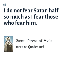 Saint Teresa of Avila: I do not fear Satan half so much as I fear those who fear him.
