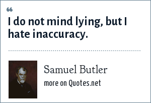 Samuel Butler: I do not mind lying, but I hate inaccuracy.