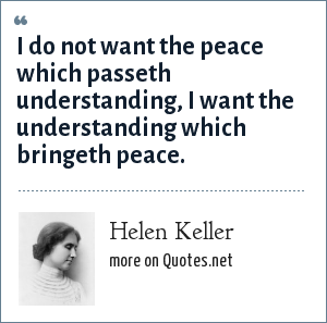Helen Keller: I do not want the peace which passeth understanding, I want the understanding which bringeth peace.
