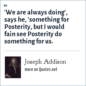 Joseph Addison: 'We are always doing', says he, 'something for Posterity, but I would fain see Posterity do something for us.