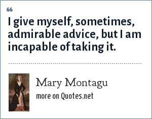 Mary Montagu: I give myself, sometimes, admirable advice, but I am incapable of taking it.