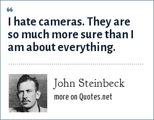 John Steinbeck: I hate cameras. They are so much more sure than I am about everything.