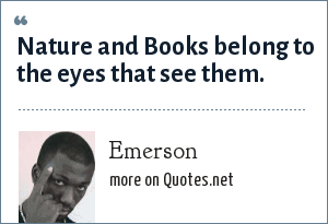 Emerson: Nature and Books belong to the eyes that see them.