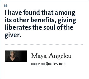 Maya Angelou: I have found that among its other benefits, giving liberates the soul of the giver.