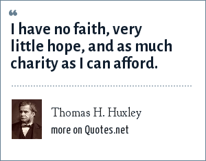 Thomas H. Huxley: I have no faith, very little hope, and as much charity as I can afford.