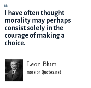 Leon Blum: I have often thought morality may perhaps consist solely in the courage of making a choice.