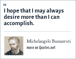 Michelangelo Buonarroti: I hope that I may always desire more than I can accomplish.
