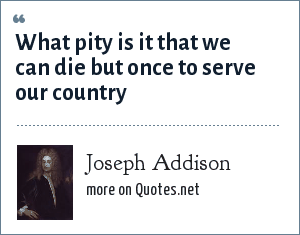 Joseph Addison: What pity is it that we can die but once to serve our country