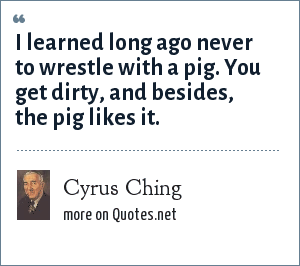 Cyrus Ching: I learned long ago never to wrestle with a pig. You get dirty, and besides, the pig likes it.