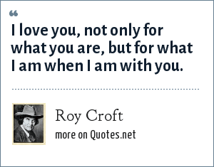 Roy Croft: I love you, not only for what you are, but for what I am when I am with you.