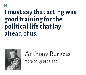 Anthony Burgess: I must say that acting was good training for the political life that lay ahead of us.