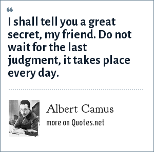 Albert Camus: I shall tell you a great secret, my friend. Do not wait for the last judgment, it takes place every day.