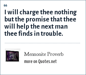 Mennonite Proverb: I will charge thee nothing but the promise that thee will help the next man thee finds in trouble.