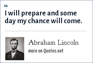 Abraham Lincoln: I will prepare and some day my chance will come.