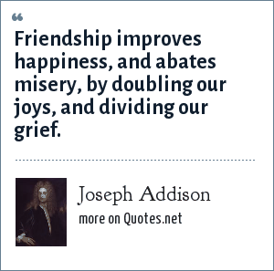 Joseph Addison: Friendship improves happiness, and abates misery, by doubling our joys, and dividing our grief.