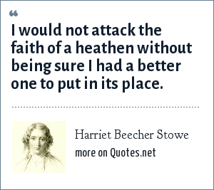 Harriet Beecher Stowe: I would not attack the faith of a heathen without being sure I had a better one to put in its place.