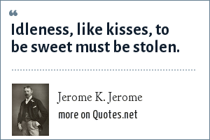 Jerome K. Jerome: Idleness, like kisses, to be sweet must be stolen.