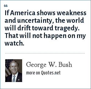 George W. Bush: If America shows weakness and uncertainty, the world will drift toward tragedy. That will not happen on my watch.