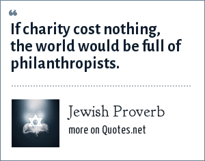 Jewish Proverb: If charity cost nothing, the world would be full of philanthropists.