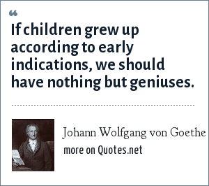 Johann Wolfgang von Goethe: If children grew up according to early indications, we should have nothing but geniuses.