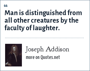 Joseph Addison: Man is distinguished from all other creatures by the faculty of laughter.