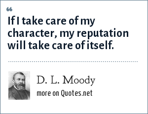 D. L. Moody: If I take care of my character, my reputation will take care of itself.