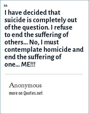 Anonymous: I have decided that suicide is completely out of the question. I refuse to end the suffering of others... No, I must contemplate homicide and end the suffering of one... ME!!!
